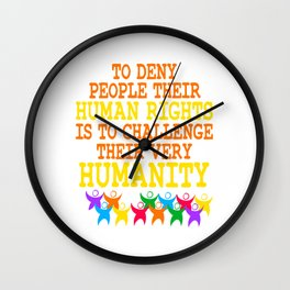 """To Deny People Their Human Rights Is To Challenge Their Very Humanity"" tee design. Sensible tee!  Wall Clock"