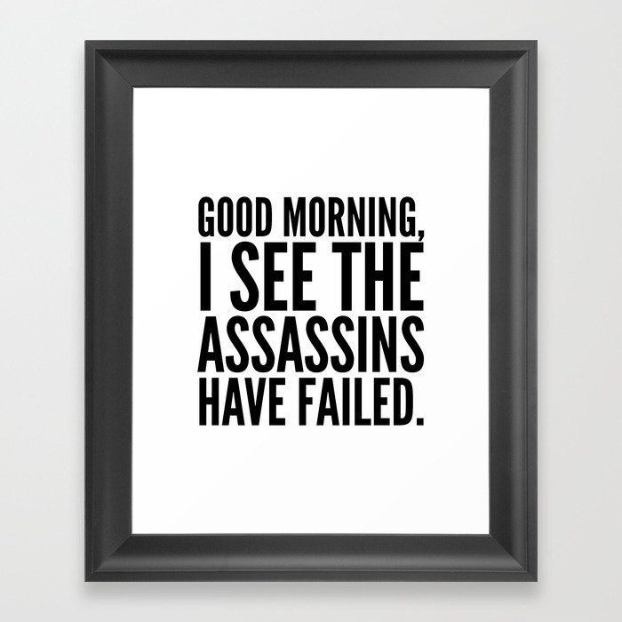 Good morning, I see the assassins have failed. Framed Art Print