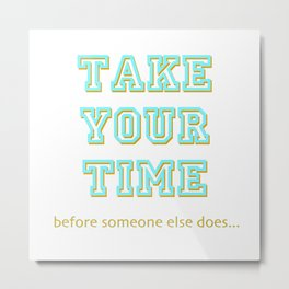Take Your Time (bold) Metal Print