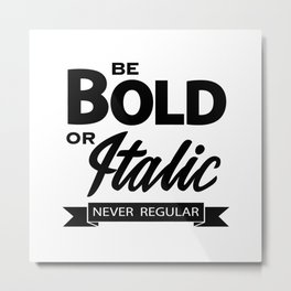Be Bold or Italic, Never Regular 2 Metal Print