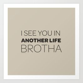 I See You in Another Life, Brotha! Art Print