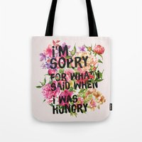 Tote Bags featuring I'm Sorry For What I Said When I Was Hungry. by Sara Eshak