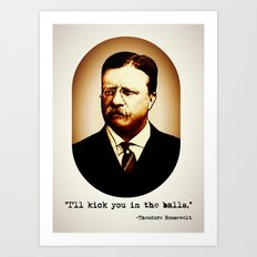 Theodore Roosevelt  |  I'll Kick You In The Balls  |  Famous Quotes Art Print