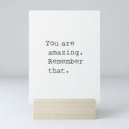 You are amazing. Remember that. Mini Art Print