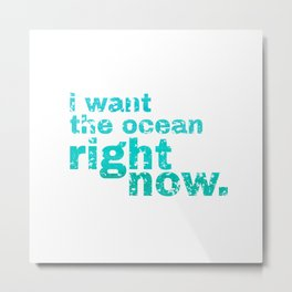 I WANT THE OCEAN - right now Metal Print