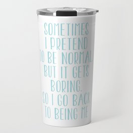 Sometimes I Pretend To Be Normal But It Gets Boring. So I Go Back To Being Me Travel Mug