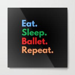 Eat. Sleep. Ballet. Repeat. Metal Print