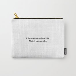 A day without coffee is like... wait I have no idea. (White) Carry-All Pouch