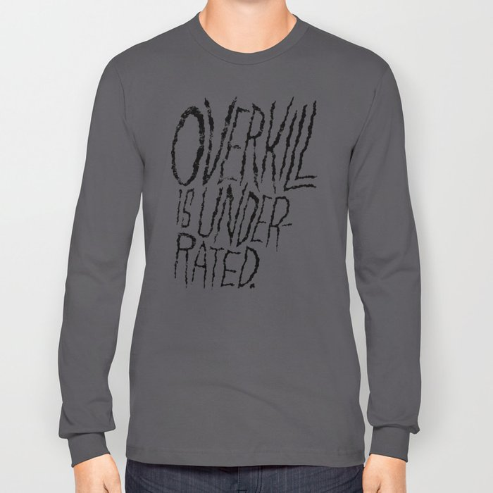 Overkill is Underrated. Long Sleeve T-shirt
