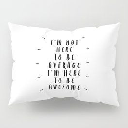 I'm Not Here to Be Average I'm Here to Be Awesome modern black and white typography home wall decor Pillow Sham