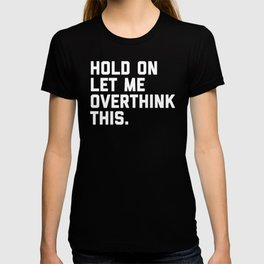 Hold On, Overthink This Funny Quote T-Shirt