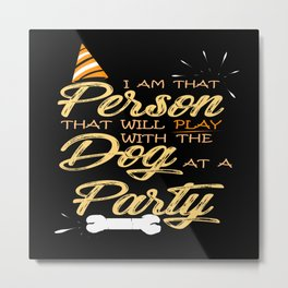 That Person That Will Play with the Dog at a Party! Metal Print