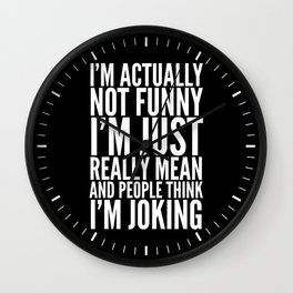 I'M ACTUALLY NOT FUNNY I'M JUST REALLY MEAN AND PEOPLE THINK I'M JOKING (Black & White) Wall Clock