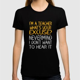 """I'm A Teacher What S Your Excuse Never Mind I Don't Want To Hear It"" tee for naughty teachers!  T-shirt"