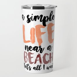 A Simple Life Near A Beach, That's All I Want. Travel Mug