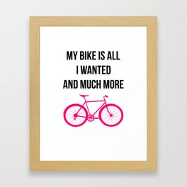 My Bike Is All I Wanted And Much More Funny Framed Art Print
