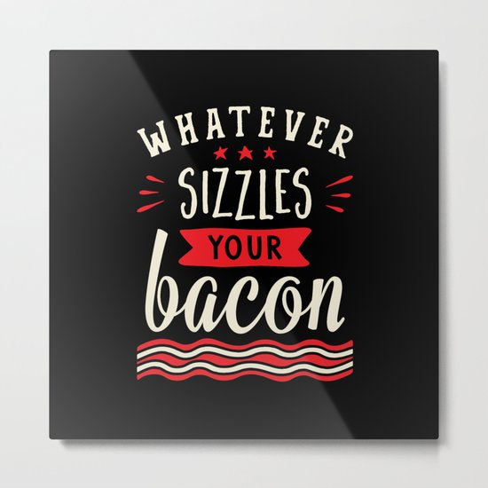 Whatever Sizzles Your Bacon Typography Metal Print