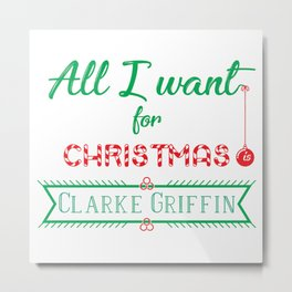 All I want for Christmas is Clarke Griffin Metal Print