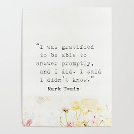 """""""I was gratified to be able to answer promptly, and I did. I said I didn't know."""" Mark Twain Poster"""