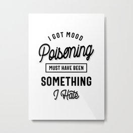 I Got Mood Poisoning Must Have Been Something I Hate Metal Print