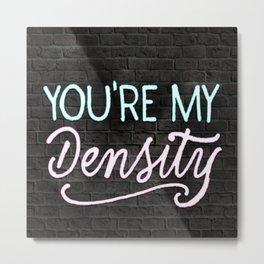 You're my density Metal Print