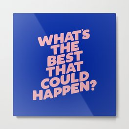 Whats The Best That Could Happen Metal Print