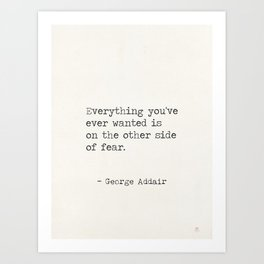 Everything you've ever wanted is on the other side of fear. George Addair Art Print