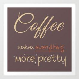 Coffee makes everything more pretty Art Print
