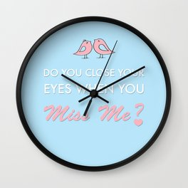 Do you close your eyes when you miss me Wall Clock