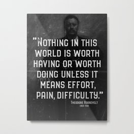 'Effort, pain, difficulty' Teddy Roosevelt Quote Metal Print