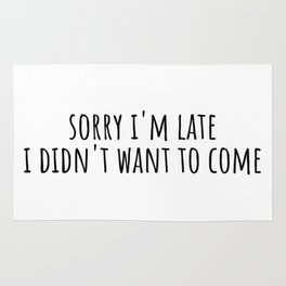 Sorry i'm late i didn't want to come Rug