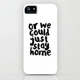 OR WE COULD JUST STAY HOME black and white hand lettered motivational typography home wall decor iPhone Case