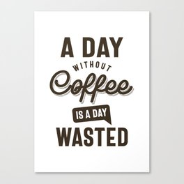 A Day Without Coffee is a Day Wasted Canvas Print