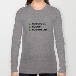 No school No job No problem Long Sleeve T-shirt