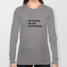 No school No job No problem Long Sleeve T-shirt