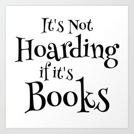 It's Not Hoarding If It's Books - Funny Quote for Book Lovers Art Print