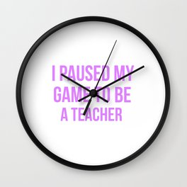 I Paused My Game To Be A Teacher Design Wall Clock