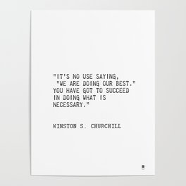 """""""It's no use saying, """"We are doing our best."""" You have got to succeed in doing what is necessary."""" Poster"""