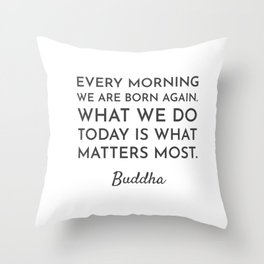 Every morning we are born again. What we do today is what matters most - Buddha Quote Throw Pillow