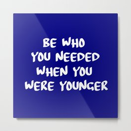 be who you needed Metal Print