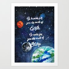 Be humble for you are made of earth. Be noble for you are made of stars. Art Print