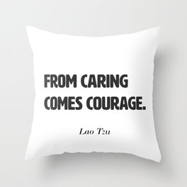 From caring comes courage. Lao Tzu Throw Pillow
