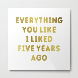 Everything you like i liked five years ago new 2018 Metal Print