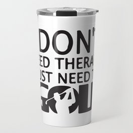 I Don´t Need Therapy I Just Need To Golf Travel Mug