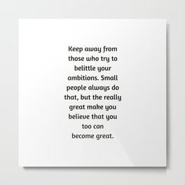 Keep away from those who try to belittle your ambitions Metal Print