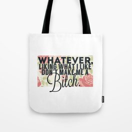 whatever liking what i like don't make me a bitch Tote Bag