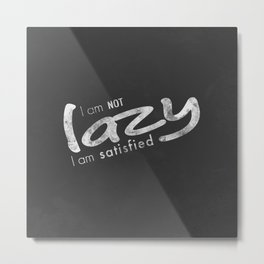 I am not lazy I am satisfied Metal Print