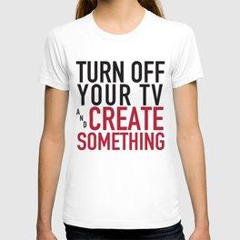 Turn off the Tv & Create Something T-shirt