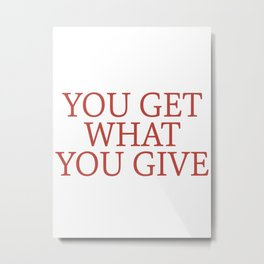 you get what you give Metal Print