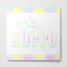 You're my Shero Metal Print